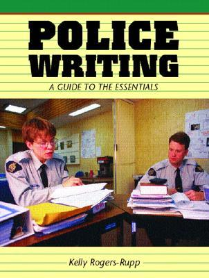 Police Writing: A Guide to the Essentials Kelly Rogers-Rupp