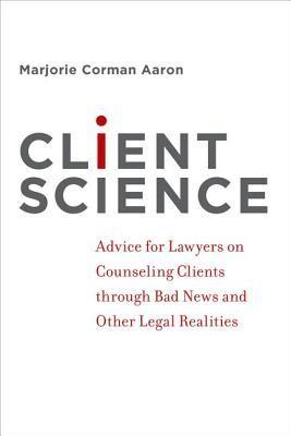 Client Science: Advice for Lawyers on Counseling Clients Through Bad News and Other Legal Realities Marjorie Corman Aaron
