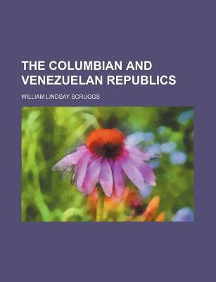 The Columbian and Venezuelan Republics  by  William Lindsay Scruggs