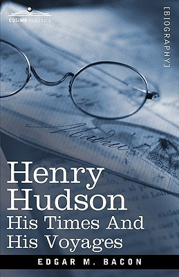 Henry Hudson: His Times and His Voyages Edgar Mayhew Bacon