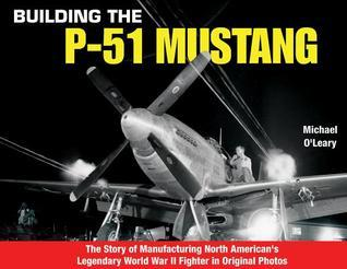 Building the P-51 Mustang: The Story of Manufacturing North Americans Legendary WWII Fighter in Original Photos  by  Michael OLeary