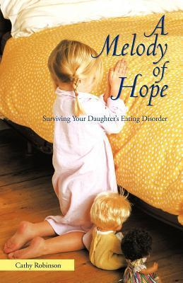 A Melody of Hope: Surviving Your Daughters Eating Disorder Cathy Robinson