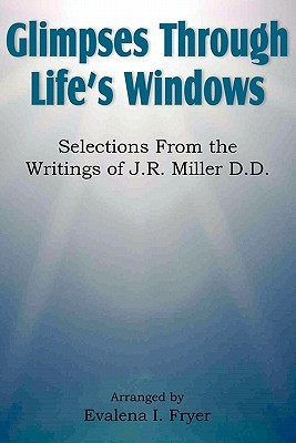 Glimpses Through Lifes Windows, Selections from the Writings of J.R. Miller D.D.  by  Evalena I. Fryer
