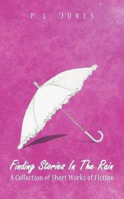 Finding Stories in the Rain: A Collection of Short Works of Fiction P.L. Jones