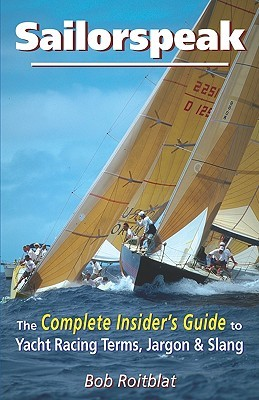 Sailorspeak: The Complete Insiders Guide to Yacht Racing Terms, Jargon & Slang  by  Bob Roitblat