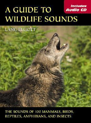 Guide to Wildlife Sounds, A: The Sounds of 100 Mammals, Birds, Reptiles, Amphibians, and Insects  by  Lang Elliott