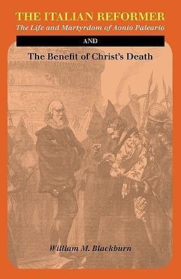 The Italian Reformer: The Life and Martyrdom of Aonio Paleario William M. Blackburn