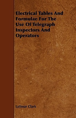Electrical Tables and Formulae for the Use of Telegraph Inspectors and Operators  by  Latimar Clark