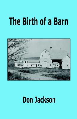 The Birth of a Barn  by  Don Jackson