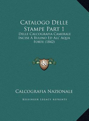 Catalogo Delle Stampe Part 1: Delle Calcografia Camerale Incise A Bulino Ed All Aqua Forte (1842)  by  Calcografia Calcografia Nazionale