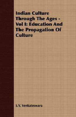 Indian Culture Through the Ages - Vol I: Education and the Propagation of Culture  by  S.V. Venkateswara