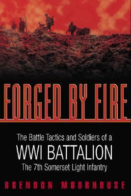 Forged Fire: The Battle Tactics and Soldiers of a WWI Battalion: The 7th Somerset Light Infantry by Brendon Moorhouse