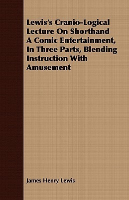 Lewiss Cranio-Logical Lecture on Shorthand a Comic Entertainment, in Three Parts, Blending Instruction with Amusement James Henry Lewis