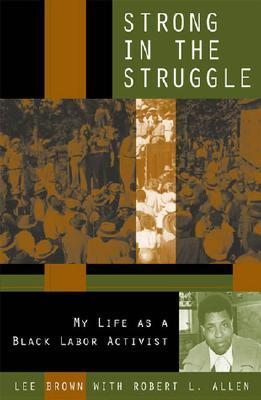 Strong in the Struggle: My Life as a Black Labor Activist  by  Lee Brown