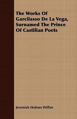 The Works of Garcilasso de La Vega, Surnamed the Prince of Castilian Poets Jeremiah Holmes Wiffen