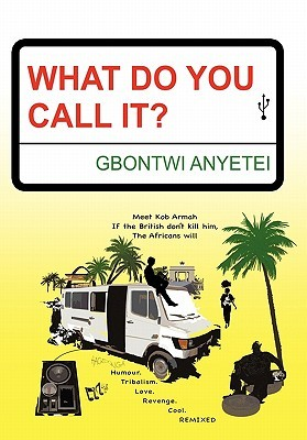 What Do You Call It?: Humour. Tribalism. Love. Culture. Revenge. Cool. Remixed  by  Gbontwi Anyetei