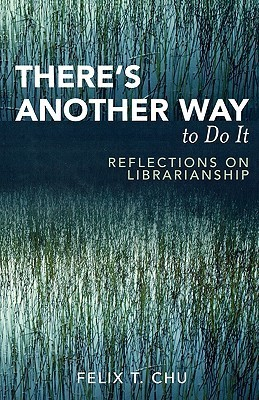 Theres Another Way to Do It: Reflections on Librarianship Felix T. Chu