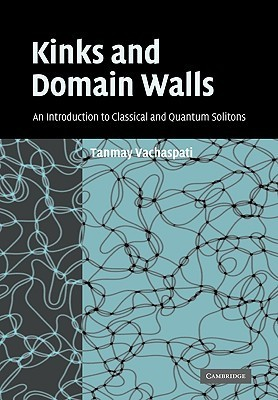 Kinks and Domain Walls: An Introduction to Classical and Quantum Solitons Tanmay Vachaspati