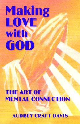 Making Love with God: The Art of Mental Connection Audrey Craft Davis