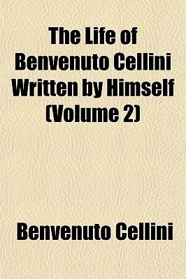 The Life of Benvenuto Cellini Written Himself (Volume 2) by Benvenuto Cellini