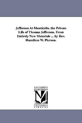 Jefferson at Monticello. the Private Life of Thomas Jefferson. from Entirely New Materials ...  by  REV. Hamilton W. Pierson. by Hamilton Wilcox Pierson