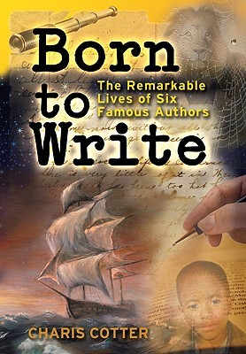 Born to Write: The Remarkable Lives of Six Famous Authors  by  Charis Cotter