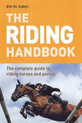 The Riding Handbook: The Complete Guide to Riding Horses and Ponies. Zoe St Aubyn Zoe St. Aubyn