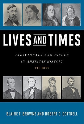 Lives and Times: Individuals and Issues in American History to 1877 Blaine T. Browne