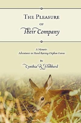 The Pleasure of Their Company: A Memoir: Adventures in Hand-Raising Orphan Fawns Cynthia R. Hubbard