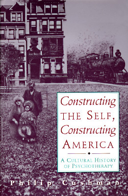 Constructing The Self, Constructing America: A Cultural History Of Psychotherapy Philip Cushman
