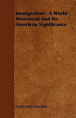 Immigration - A World Movement and Its American Significance Henry Pratt Fairchild
