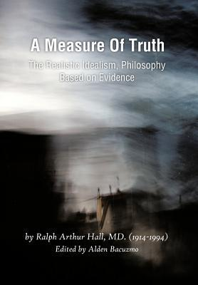 A Measure of Truth: The Realistic Idealism, Philosophy Based on Evidence  by  Ralph Arthur Hall