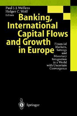 Banking, International Capital Flows and Growth in Europe: Financial Markets, Savings and Monetary Integration in a World with Uncertain Convergence Paul J.J. Welfens