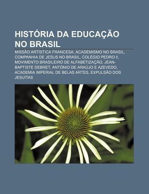 Hist RIA Da Educa O No Brasil: Miss O Art Stica Francesa, Academismo No Brasil, Companhia de Jesus No Brasil, Col Gio Pedro II  by  Source Wikipedia