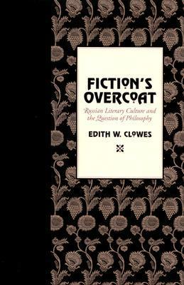 Fictions Overcoat: Russian Literary Culture and the Question of Philosophy  by  Edith W. Clowes
