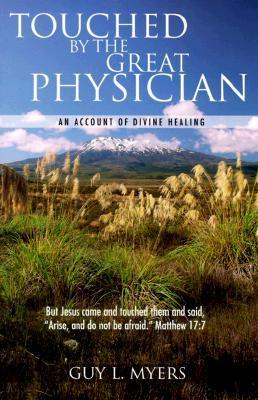 Touched  by  the Great Physician: An Account of Divine Healing by Guy L. Myers
