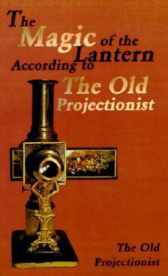 The Magic of the Lantern According to the Old Projectionist  by  Old Projectionist