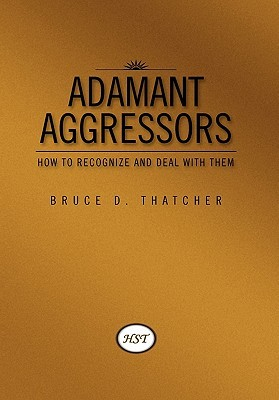 Adamant Aggressors: How to Recognize and Deal with Them  by  Bruce D. Thatcher