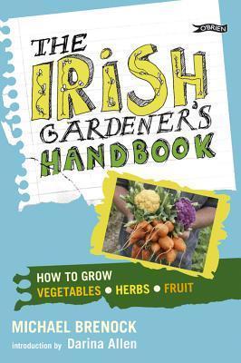 The Irish Gardeners Handbook: How to Grow Vegetables, Herbs, Fruit Michael Brenock