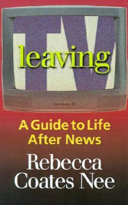 Leaving TV: A Guide to Life After News Rebecca Coates Nee