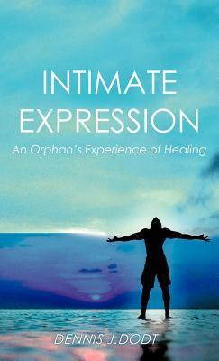 Intimate Expression: An Orphans Experience of Healing  by  Dennis J. Dodt