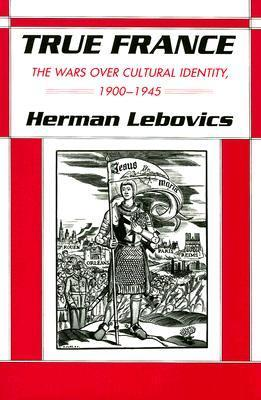 True France: The Wars Over Cultural Identity, 1900-1945  by  Herman Lebovics