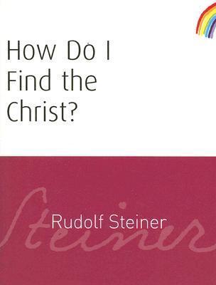 How Do I Find The Christ?  by  Rudolf Steiner