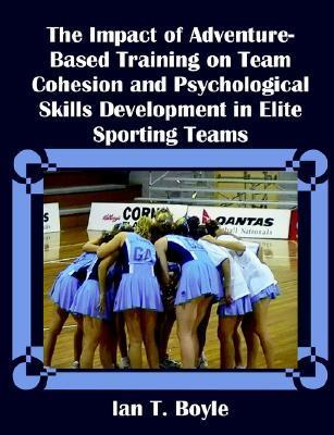 The Impact of Adventure-Based Training on Team Cohesion and Psychological Skills Development in Elite Sporting Teams  by  Ian T. Boyle
