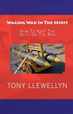 Waging War in the Spirit: How to Keep the Devil on the Run  by  Tony Llewellyn