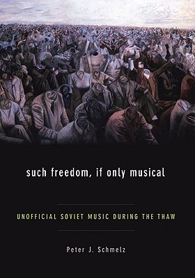 Such Freedom, If Only Musical: Unofficial Soviet Music During the Thaw Peter J Schmelz