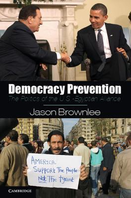 Democracy Prevention: The Politics of the U.S.-Egyptian Alliance Jason Brownlee