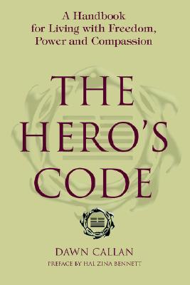 The Heros Code: A Handbook for Living with Freedom, Power and Compassion Dawn Callan
