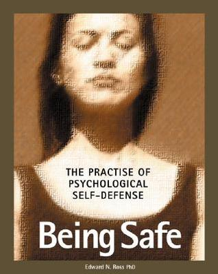 Being Safe: Using Psychological and Emotional Readiness to Avoid Being a Victim of Violence and Crime Edward M. Ross