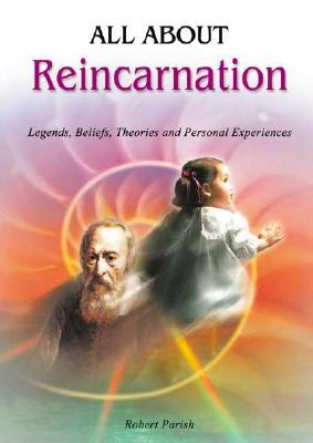 All About Reincarnation: Legends, Beliefs, Theories and Personal Experiences Robert Parish